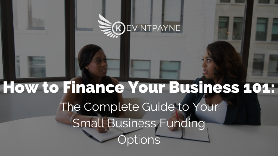 How to Finance Your Business 101: The Complete Guide to Your Small Business Funding Options