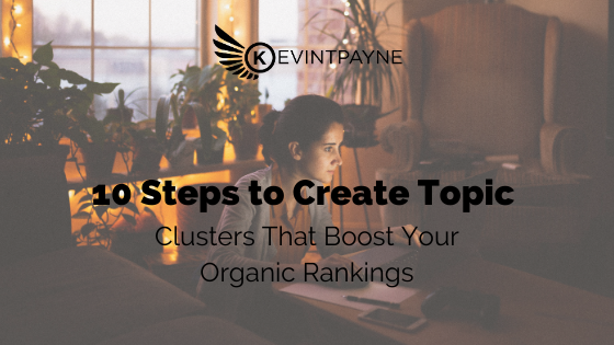 10 Steps to Create Topic Clusters That Boost Your Organic Rankings